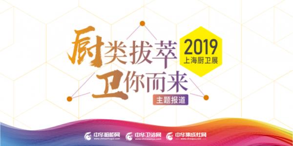 """""""厨类拔萃 卫你而来""""2019上海厨卫展亮相上海"""